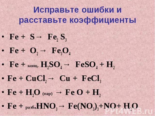 Исправьте ошибки и расставьте коэффициенты Fe + S→ Fe2 S3 Fe + O2 → Fe3O4 Fe + конц. H2SO4 → FeSO4 + H2Fe + CuCl2→ Cu + FeCl3Fe + H2O (пар) → Fe O + H2Fe + разб.HNO3→ Fe(NO3)3+NO+ H2O