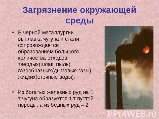 Загрязнение окружающей средыВ черной металлургии выплавка чугуна и стали сопровождается образованием большого количества отходов: твердых(шлак, пыль), газообразных(дымовые газы), жидких(сточные воды).Из богатых железных руд на 1 т чугуна образуется …
