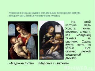 Художник в образах мадонн с младенцами прославляет земную женщину-мать, земные ч