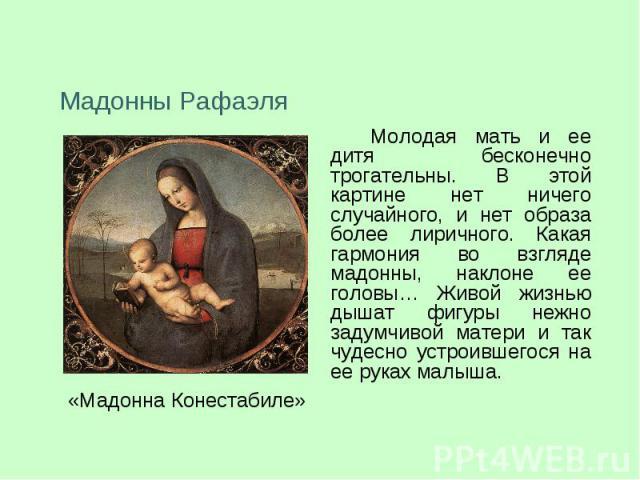 Мадонны РафаэляМолодая мать и ее дитя бесконечно трогательны. В этой картине нет ничего случайного, и нет образа более лиричного. Какая гармония во взгляде мадонны, наклоне ее головы… Живой жизнью дышат фигуры нежно задумчивой матери и так чудесно у…