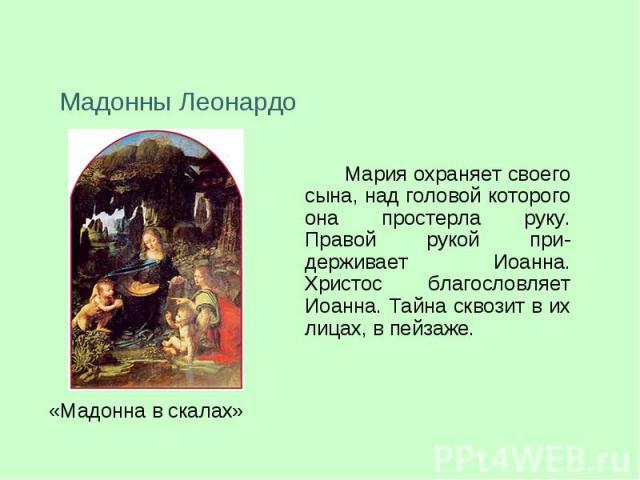 Мадонны ЛеонардоМария охраняет своего сына, над головой которого она простерла руку. Правой рукой при-держивает Иоанна. Христос благословляет Иоанна. Тайна сквозит в их лицах, в пейзаже.
