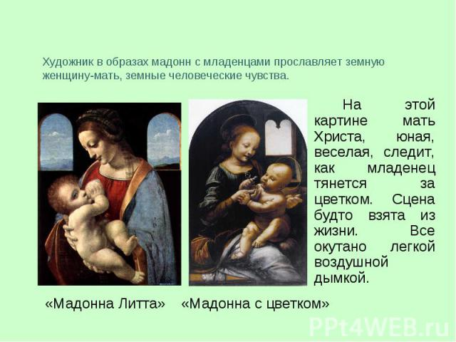 Художник в образах мадонн с младенцами прославляет земную женщину-мать, земные человеческие чувства.На этой картине мать Христа, юная, веселая, следит, как младенец тянется за цветком. Сцена будто взята из жизни. Все окутано легкой воздушной дымкой.
