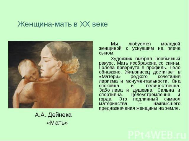 Женщина-мать в XX векеМы любуемся молодой женщиной с уснувшим на плече сыном. Художник выбрал необычный ракурс. Мать изображена со спины. Голова повернута в профиль. Тело обнажено. Живописец достигает в «Матери» редкого сочетания лиризма и монумента…