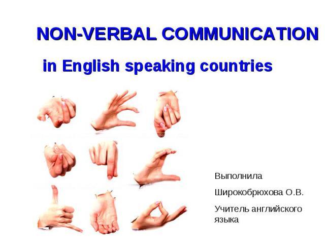 Non-verbal communication in English speaking countries Выполнила Широкобрюхова О.В.Учитель английского языка