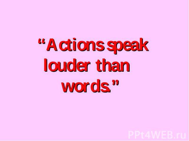 """Actions speak louder than words."""