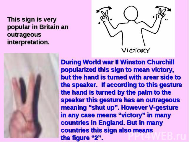 This sign is very popular in Britain an outrageous interpretation. During World war II Winston Churchill popularized this sign to mean victory, but the hand is turned with arear side to the speaker. If according to this gesture the hand is turned by…