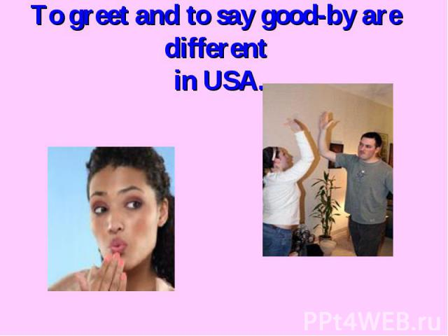 To greet and to say good-by are different in USA.