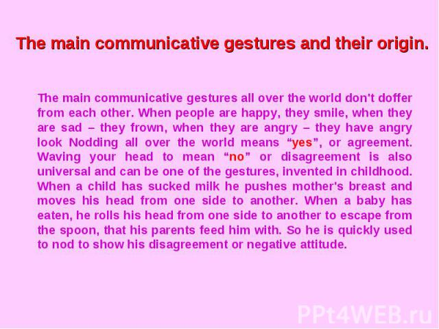 The main communicative gestures and their origin.The main communicative gestures all over the world don't doffer from each other. When people are happy, they smile, when they are sad – they frown, when they are angry – they have angry look Nodding a…