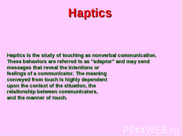 Haptics Haptics is the study of touching as nonverbal communication. These behaviors are referred to as