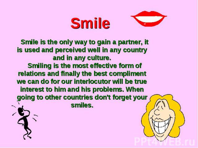 SmileSmile is the only way to gain a partner, it is used and perceived well in any country and in any culture.Smiling is the most effective form of relations and finally the best compliment we can do for our interlocutor will be true interest to him…