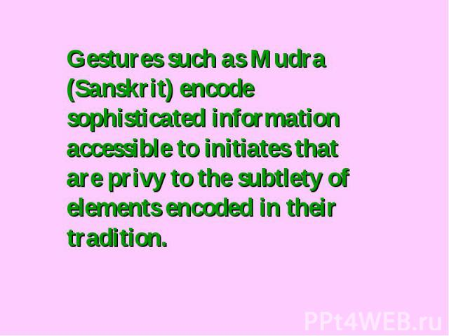 Gestures such as Mudra (Sanskrit) encode sophisticated information accessible to initiates that are privy to the subtlety of elements encoded in their tradition.