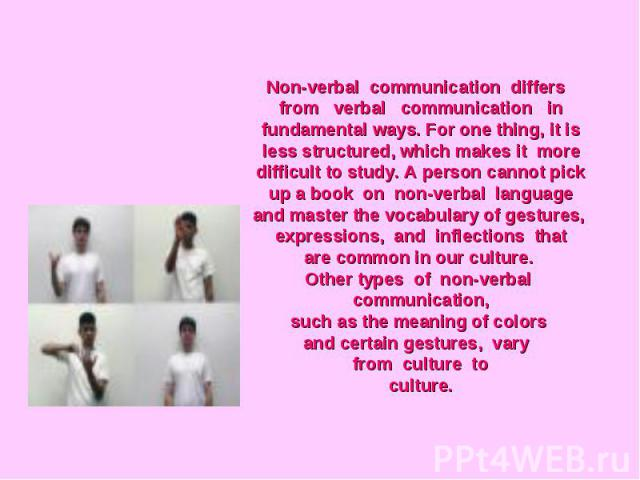 Non-verbal communication differs from verbal communication infundamental ways. For one thing, it is less structured, which makes it moredifficult to study. A person cannot pick up a book on non-verbal languageand master the vocabulary of gestures, e…