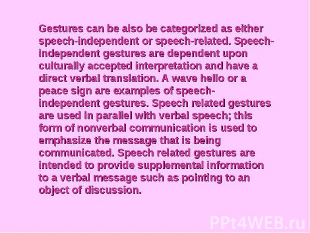 Gestures can be also be categorized as either speech-independent or speech-related. Speech-independent gestures are dependent upon culturally accepted interpretation and have a direct verbal translation. A wave hello or a peace sign are examples of …
