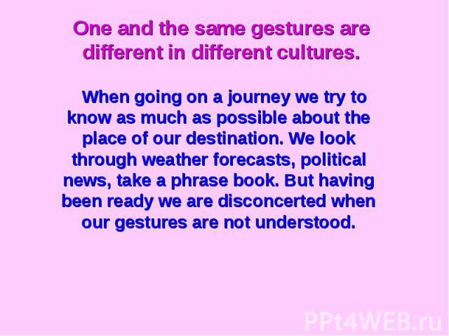 One and the same gestures are different in different cultures.When going on a journey we try to know as much as possible about the place of our destination. We look through weather forecasts, political news, take a phrase book. But having been ready…