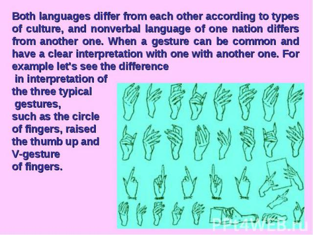 Both languages differ from each other according to types of culture, and nonverbal language of one nation differs from another one. When a gesture can be common and have a clear interpretation with one with another one. For example let's see the dif…
