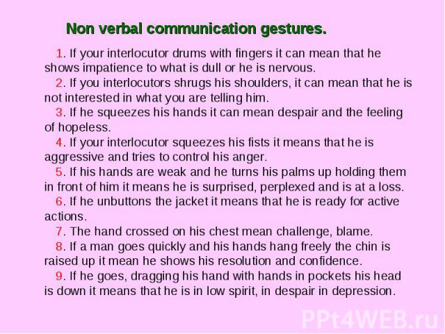 Non verbal communication gestures. 1. If your interlocutor drums with fingers it can mean that he shows impatience to what is dull or he is nervous.2. If you interlocutors shrugs his shoulders, it can mean that he is not interested in what you are t…