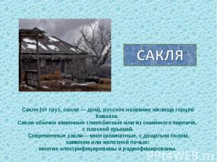 САКЛЯСакля (от груз. сахли — дом), русское название жилища горцев Кавказа. Сакли