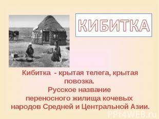 КИБИТКАКибитка - крытая телега, крытая повозка. Русское название переносного жил
