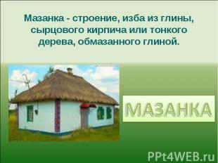 Мазанка - строение, изба из глины, сырцового кирпича или тонкого дерева, обмазан