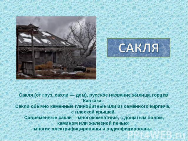САКЛЯСакля (от груз. сахли — дом), русское название жилища горцев Кавказа. Сакли обычно каменные глинобитные или из саманного кирпича, с плоской крышей. Современные сакли— многокомнатные, с дощатым полом, камином или железной печью; многие электрифи…