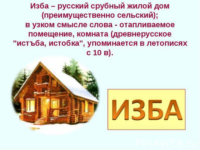 Изба – русский срубный жилой дом (преимущественно сельский);в узком смысле слова - отапливаемое помещение, комната (древнерусское