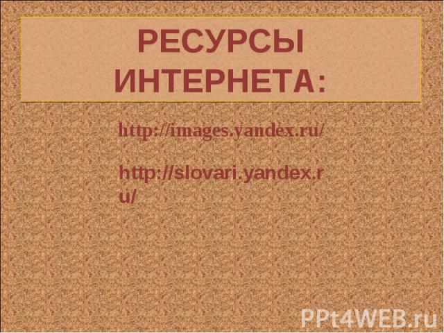 РЕСУРСЫ ИНТЕРНЕТА: http://images.yandex.ru/http://slovari.yandex.ru/
