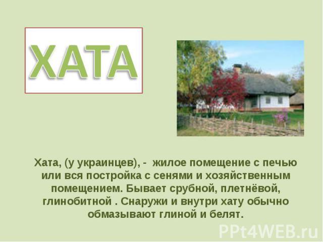 ХАТАХата, (у украинцев), - жилое помещение с печью или вся постройка с сенями и хозяйственным помещением. Бывает срубной, плетнёвой, глинобитной . Снаружи и внутри хату обычно обмазывают глиной и белят.