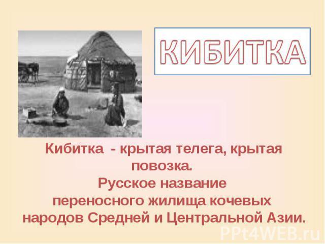 КИБИТКАКибитка - крытая телега, крытая повозка. Русское название переносного жилища кочевых народов Средней и Центральной Азии.