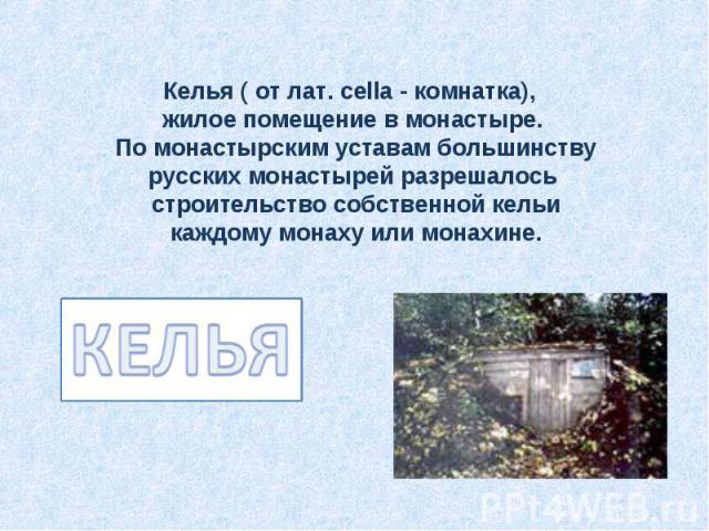 Келья ( от лат. cella - комнатка), жилое помещение в монастыре. По монастырским уставам большинству русских монастырей разрешалось строительство собственной кельи каждому монаху или монахине.КЕЛЬЯ