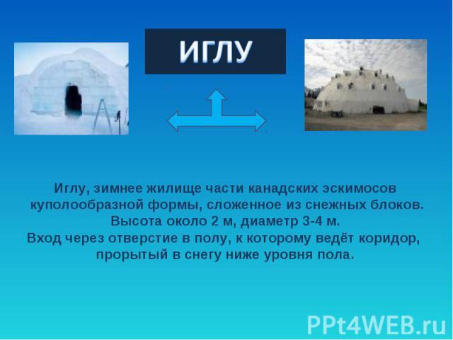 ИГЛУИглу, зимнее жилище части канадских эскимосов куполообразной формы, сложенное из снежных блоков. Высота около 2 м, диаметр 3-4 м. Вход через отверстие в полу, к которому ведёт коридор, прорытый в снегу ниже уровня пола.