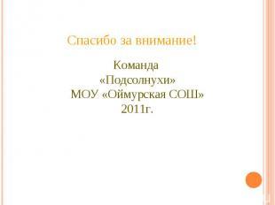 Спасибо за внимание!Команда «Подсолнухи»МОУ «Оймурская СОШ» 2011г.
