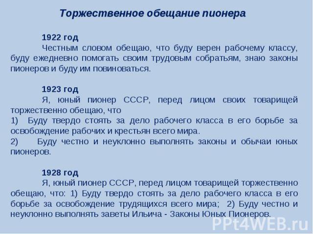 Торжественное обещание пионера 1922 годЧестным словом обещаю, что буду верен рабочему классу, буду ежедневно помогать своим трудовым собратьям, знаю законы пионеров и буду им повиноваться.1923 годЯ, юный пионер СССР, перед лицом своих товарищей торж…