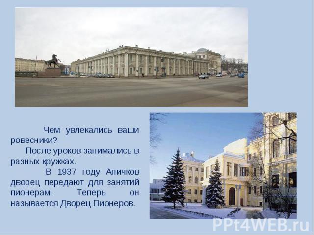 Чем увлекались ваши ровесники? После уроков занимались в разных кружках. В 1937 году Аничков дворец передают для занятий пионерам. Теперь он называется Дворец Пионеров.