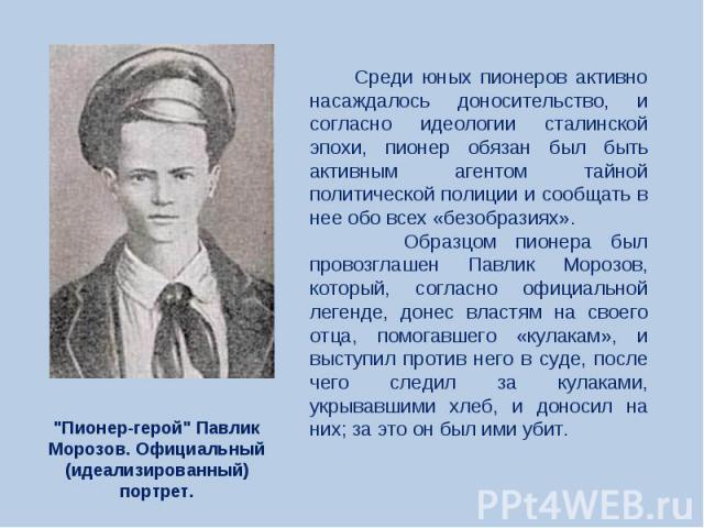 Среди юных пионеров активно насаждалось доносительство, и согласно идеологии сталинской эпохи, пионер обязан был быть активным агентом тайной политической полиции и сообщать в нее обо всех «безобразиях». Образцом пионера был провозглашен Павлик Моро…