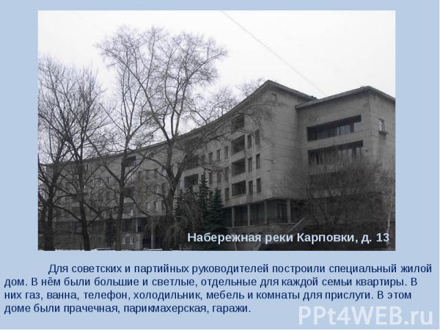 Для советских и партийных руководителей построили специальный жилой дом. В нём были большие и светлые, отдельные для каждой семьи квартиры. В них газ, ванна, телефон, холодильник, мебель и комнаты для прислуги. В этом доме были прачечная, парикмахер…