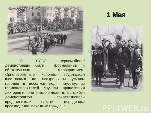 В СССР первомайские демонстрации были формальным и обязательным мероприятием. Организованные колонны трудящихся шествовали по центральным улицам городов и поселков под музыку, из громкоговорителей звучали приветствия дикторов и политические лозунги,…