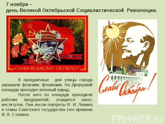 7 ноября – день Великой Октябрьской Социалистической Революции. В праздничные дни улицы города украшали флагами, флажками. На Дворцовой площади проходил военный парад.После него по площади проходили рабочие предприятий, учащиеся школ, институтов. Он…