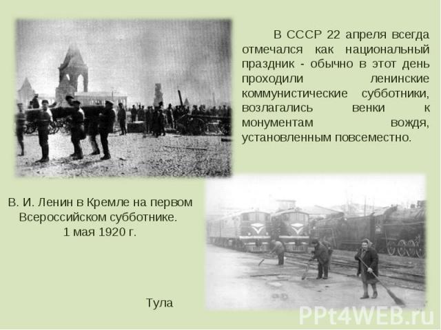 В СССР 22 апреля всегда отмечался как национальный праздник - обычно в этот день проходили ленинские коммунистические субботники, возлагались венки к монументам вождя, установленным повсеместно.В. И. Ленин в Кремле на первом Всероссийском субботнике…