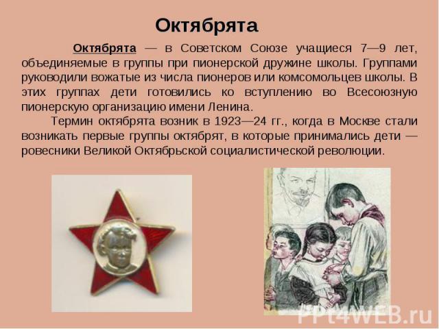 Октябрята Октябрята — в Советском Союзе учащиеся 7—9 лет, объединяемые в группы при пионерской дружине школы. Группами руководили вожатые из числа пионеров или комсомольцев школы. В этих группах дети готовились ко вступлению во Всесоюзную пионерскую…