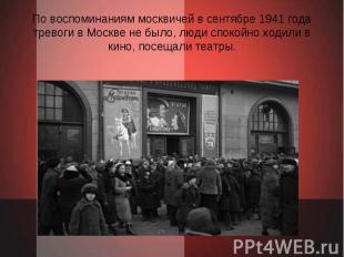 По воспоминаниям москвичей в сентябре 1941 года тревоги в Москве не было, люди с