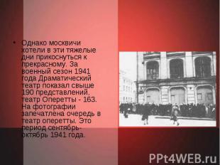 Однако москвичи хотели в эти тяжелые дни прикоснуться к прекрасному. За военный