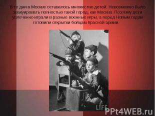 В те дни в Москве оставалось множество детей. Невозможно было эвакуировать полно