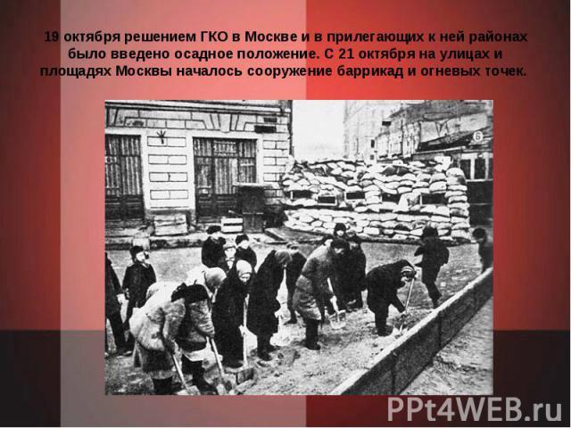 19 октября решением ГКО в Москве и в прилегающих к ней районах было введено осадное положение. С 21 октября на улицах и площадях Москвы началось сооружение баррикад и огневых точек.