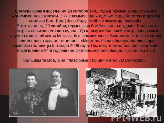 Для успокоения населения 29 октября 1941 года в Москве вновь открылся «Мюзик-холл» с джазом, с «легкомысленно» одетым кордебалетом и дуэтом комиков Бим–Бом (Иван Радунский и Александр Камский). В тот же день, 29 октября, германская бомба попала в зд…