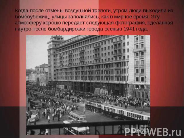 Когда после отмены воздушной тревоги, утром люди выходили из бомбоубежищ, улицы заполнялись, как в мирное время. Эту атмосферу хорошо передает следующая фотография, сделанная наутро после бомбардировки города осенью 1941 года.