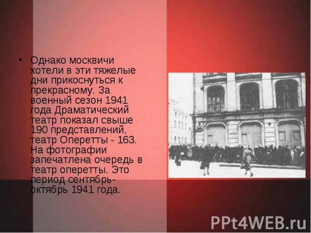 Однако москвичи хотели в эти тяжелые дни прикоснуться к прекрасному. За военный сезон 1941 года Драматический театр показал свыше 190 представлений, театр Оперетты - 163. На фотографии запечатлена очередь в театр оперетты. Это период сентябрь-октябр…