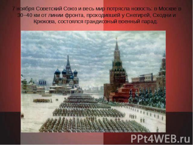 7 ноября Советский Союз и весь мир потрясла новость: в Москве в 30–40 км от линии фронта, проходившей у Снегирей, Сходни и Крюкова, состоялся грандиозный военный парад.