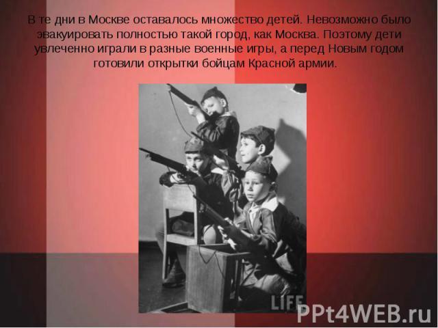 В те дни в Москве оставалось множество детей. Невозможно было эвакуировать полностью такой город, как Москва. Поэтому дети увлеченно играли в разные военные игры, а перед Новым годом готовили открытки бойцам Красной армии.