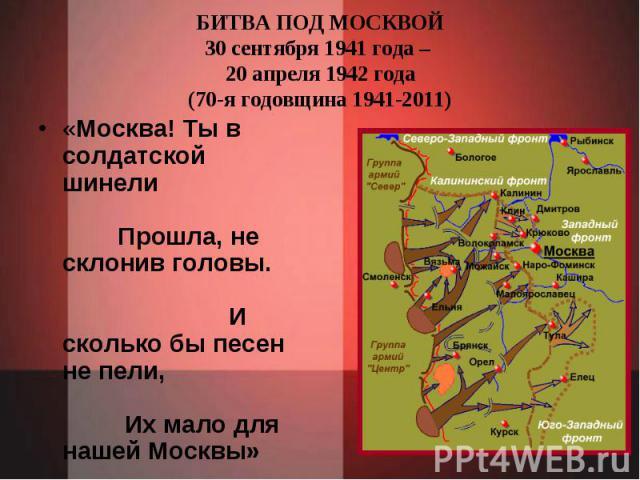 БИТВА ПОД МОСКВОЙ30 сентября 1941 года – 20 апреля 1942 года(70-я годовщина 1941-2011) «Москва! Ты в солдатской шинели Прошла, не склонив головы. И сколько бы песен не пели, Их мало для нашей Москвы» М.Светлов