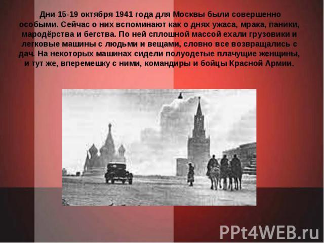 Дни 15-19 октября 1941 года для Москвы были совершенно особыми. Сейчас о них вспоминают как о днях ужаса, мрака, паники, мародёрства и бегства. По ней сплошной массой ехали грузовики и легковые машины с людьми и вещами, словно все возвращались с дач…